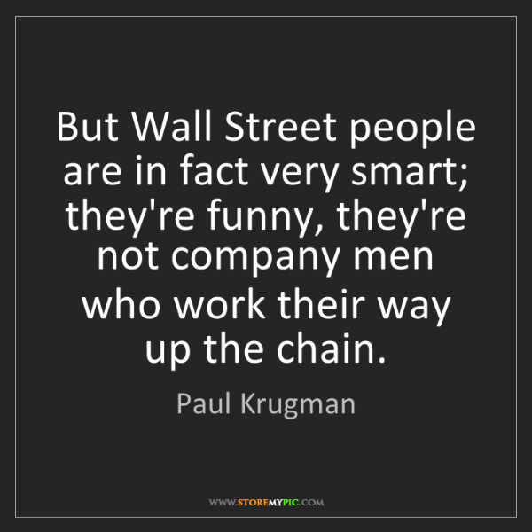 Paul Krugman: But Wall Street people are in fact very smart; they're...