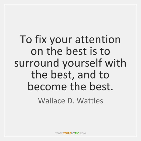 To fix your attention on the best is to surround yourself with ...