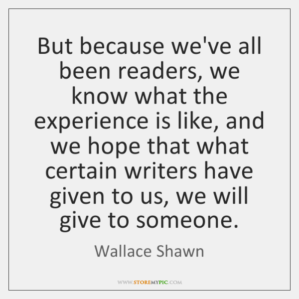 But because we've all been readers, we know what the experience is ...