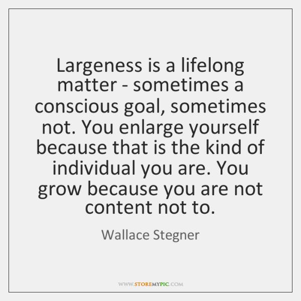 Largeness is a lifelong matter - sometimes a conscious goal, sometimes not. ...