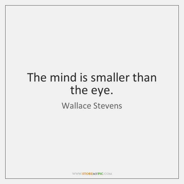 The mind is smaller than the eye.