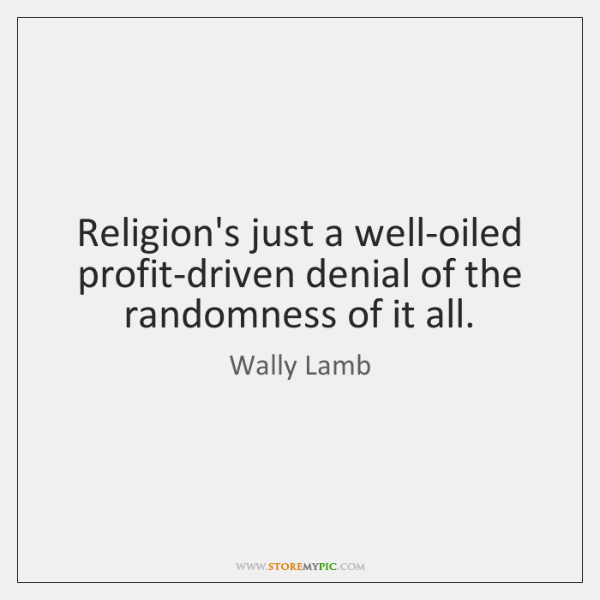 Religion's just a well-oiled profit-driven denial of the randomness of it all.