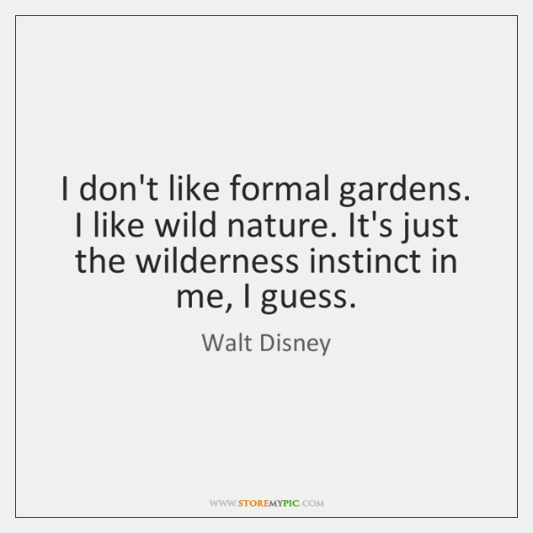 I don't like formal gardens. I like wild nature. It's just the ...