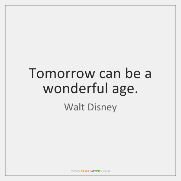 Tomorrow can be a wonderful age.