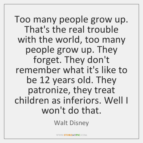 Too many people grow up. That's the real trouble with the world, ...