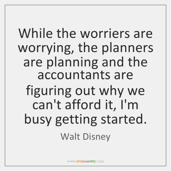 While the worriers are worrying, the planners are planning and the accountants ...