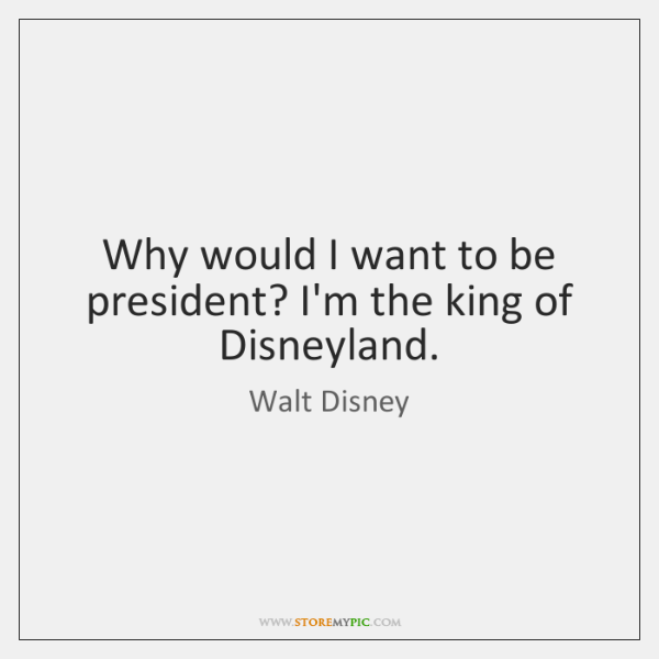 Why would I want to be president? I'm the king of Disneyland.