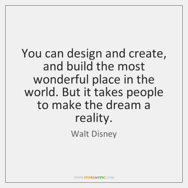 You can design and create, and build the most wonderful place in ...
