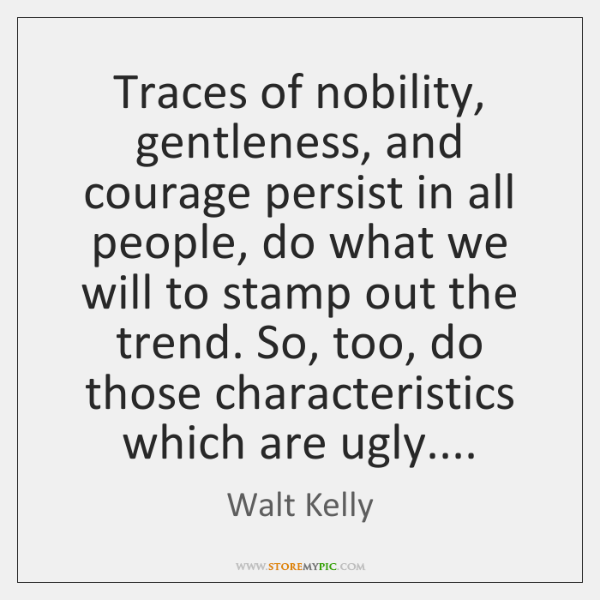 Traces of nobility, gentleness, and courage persist in all people, do what ...