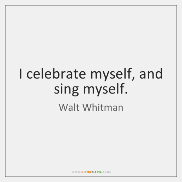 I celebrate myself, and sing myself.