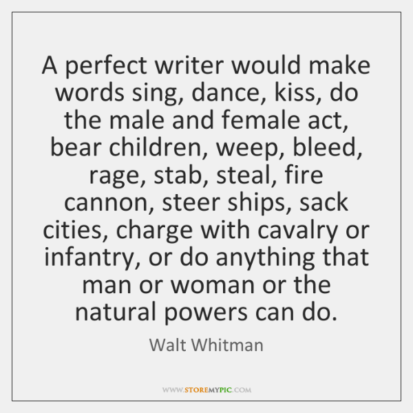A perfect writer would make words sing, dance, kiss, do the male ...