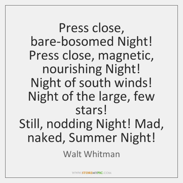 Press close, bare-bosomed Night! Press close, magnetic,  nourishing Night!  Night of south ...