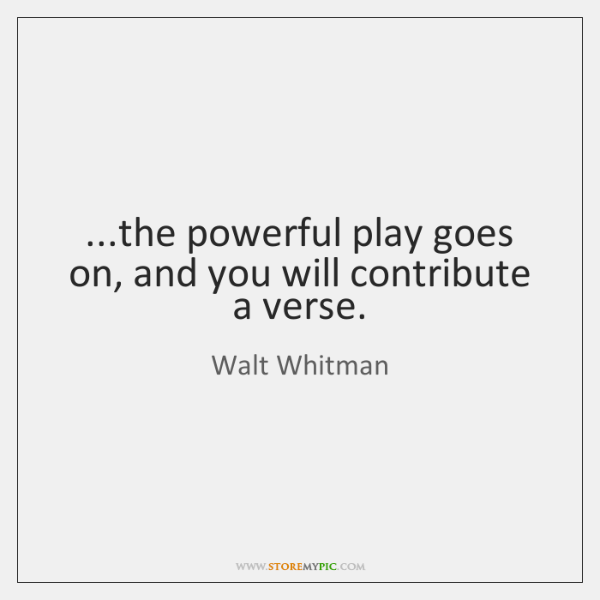 ...the powerful play goes on, and you will contribute a verse.
