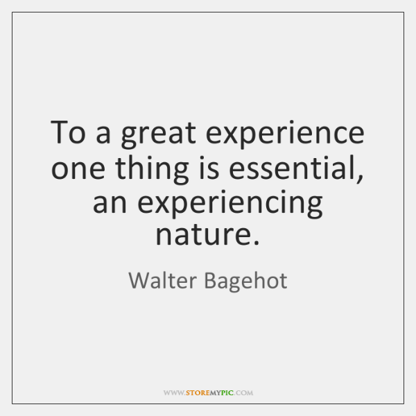 To a great experience one thing is essential, an experiencing nature.