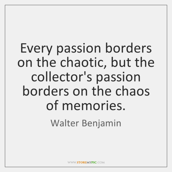 Every passion borders on the chaotic, but the collector's passion borders on ...