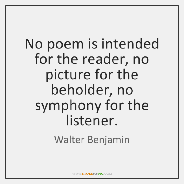 No poem is intended for the reader, no picture for the beholder, ...