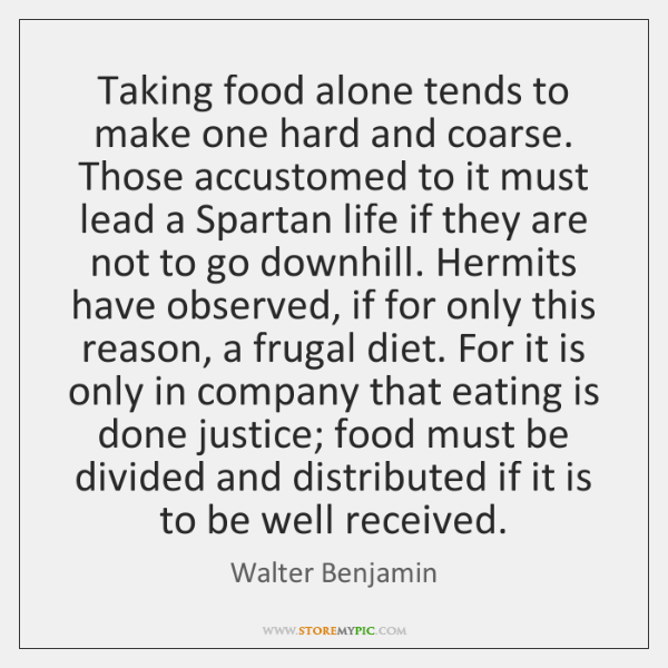 Taking food alone tends to make one hard and coarse. Those accustomed ...