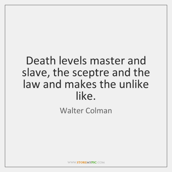 Death levels master and slave, the sceptre and the law and makes ...