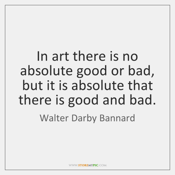 In art there is no absolute good or bad, but it is ...