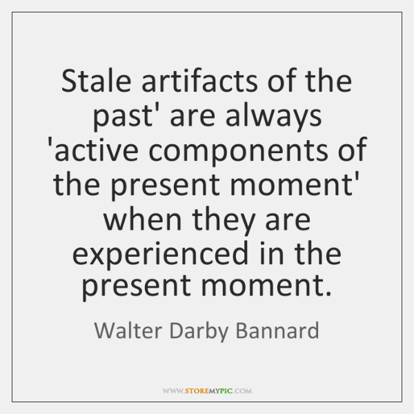 Stale artifacts of the past' are always 'active components of the present ...