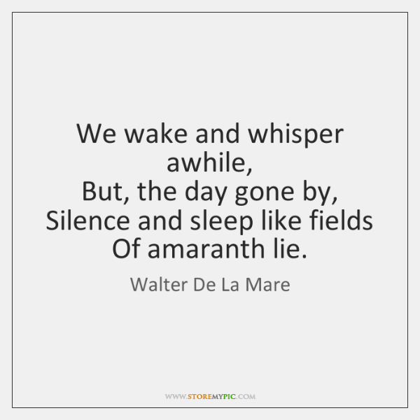 We wake and whisper awhile,   But, the day gone by,   Silence and ...
