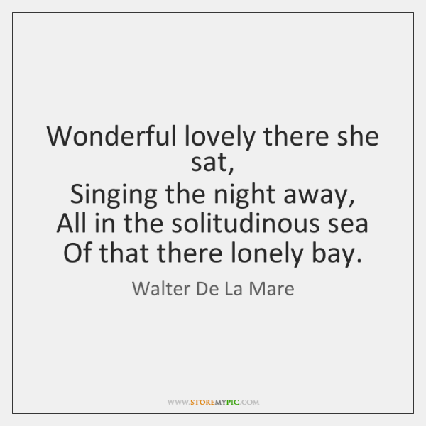 Wonderful lovely there she sat,   Singing the night away,   All in the ...