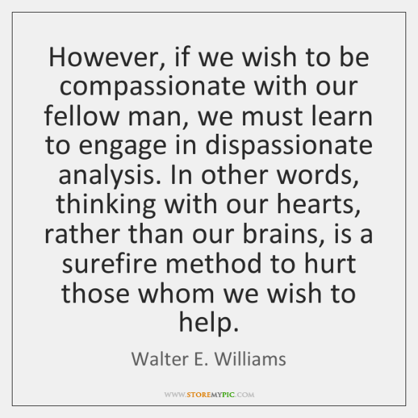 However, if we wish to be compassionate with our fellow man, we ...