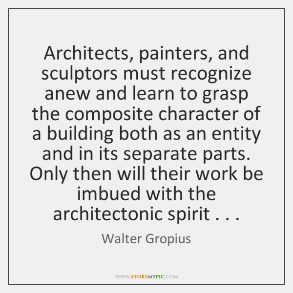 Architects, painters, and sculptors must recognize anew and learn to grasp the ...