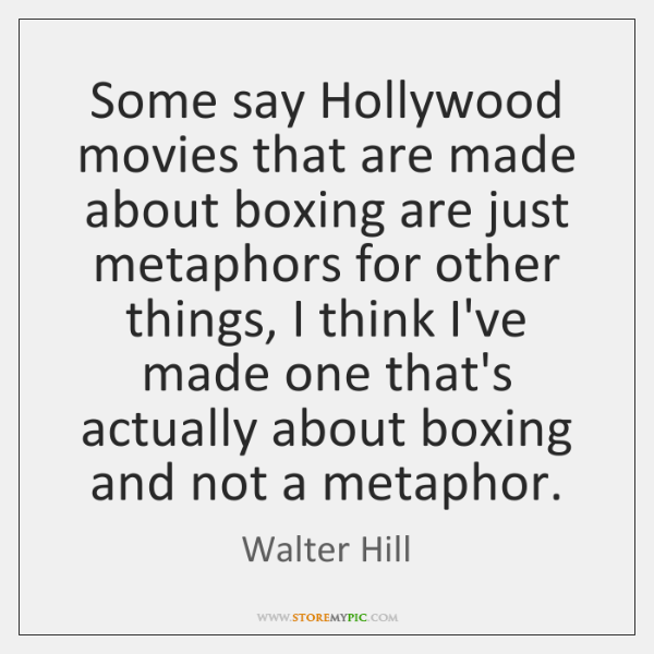 Some say Hollywood movies that are made about boxing are just metaphors ...