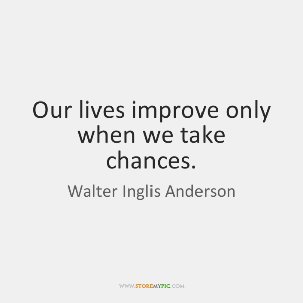Our lives improve only when we take chances.