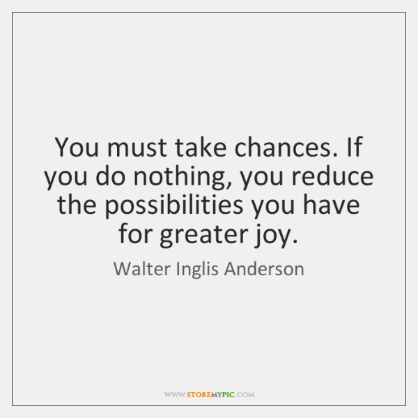 You must take chances. If you do nothing, you reduce the possibilities ...