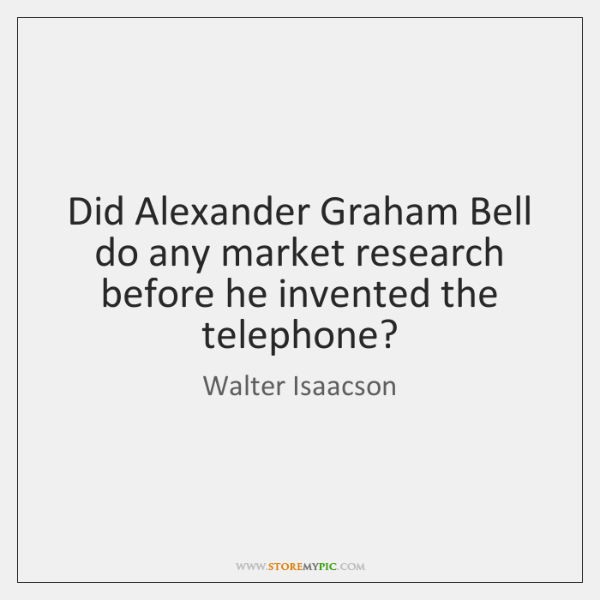 Did Alexander Graham Bell do any market research before he invented the ...