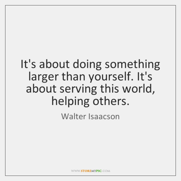 It's about doing something larger than yourself. It's about serving this world, ...