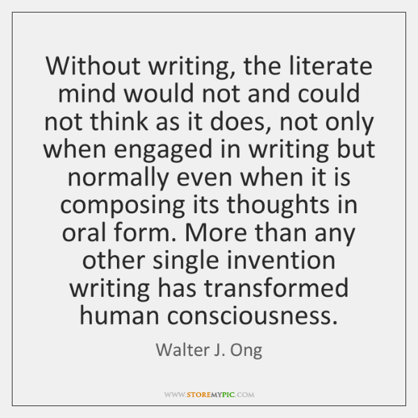 Without writing, the literate mind would not and could not think as ...