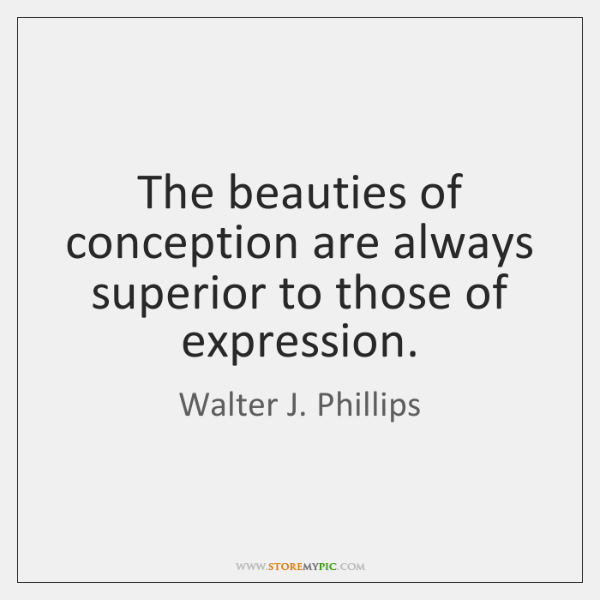 The beauties of conception are always superior to those of expression.