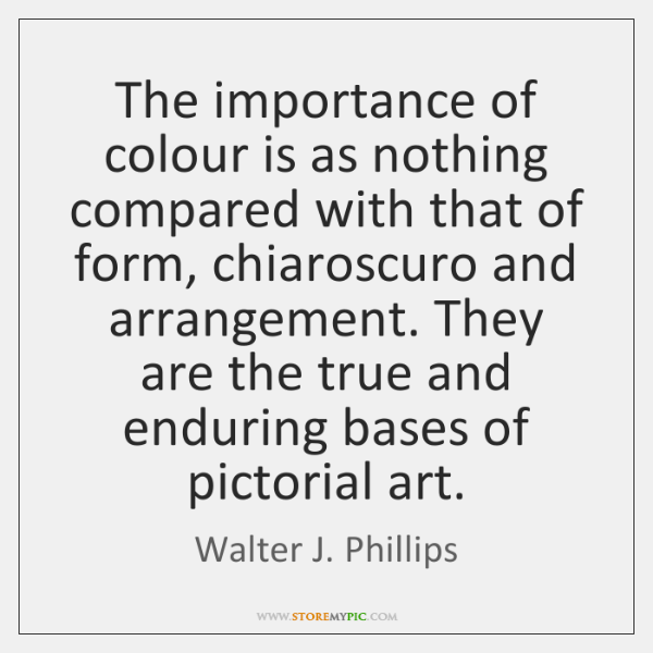 The importance of colour is as nothing compared with that of form, ...