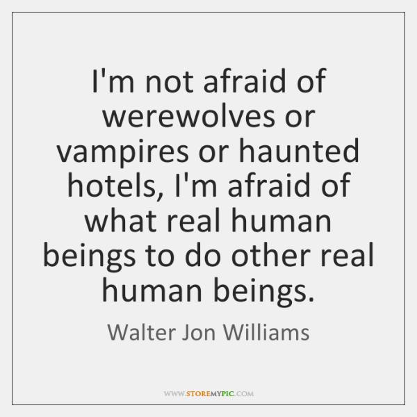 I'm not afraid of werewolves or vampires or haunted hotels, I'm afraid ...