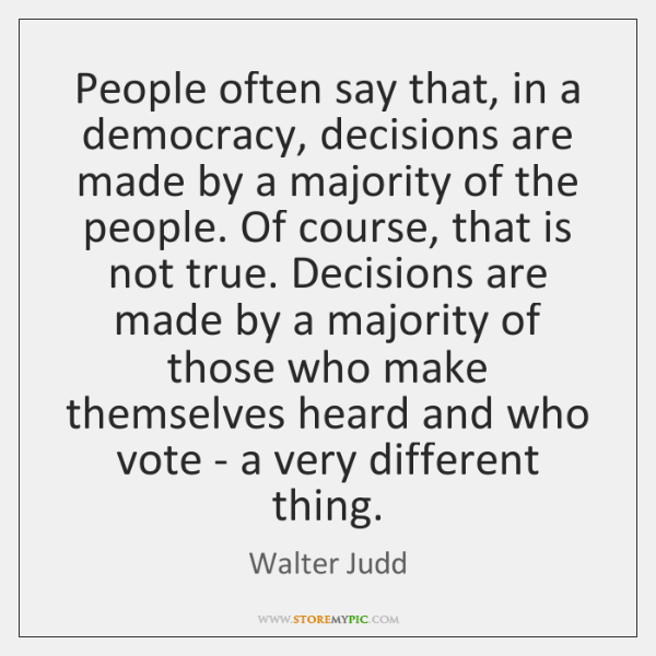 People often say that, in a democracy, decisions are made by a ...