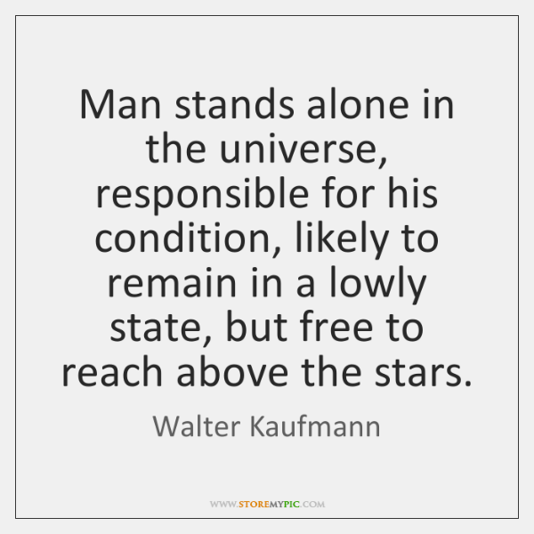 Man stands alone in the universe, responsible for his condition, likely to ...