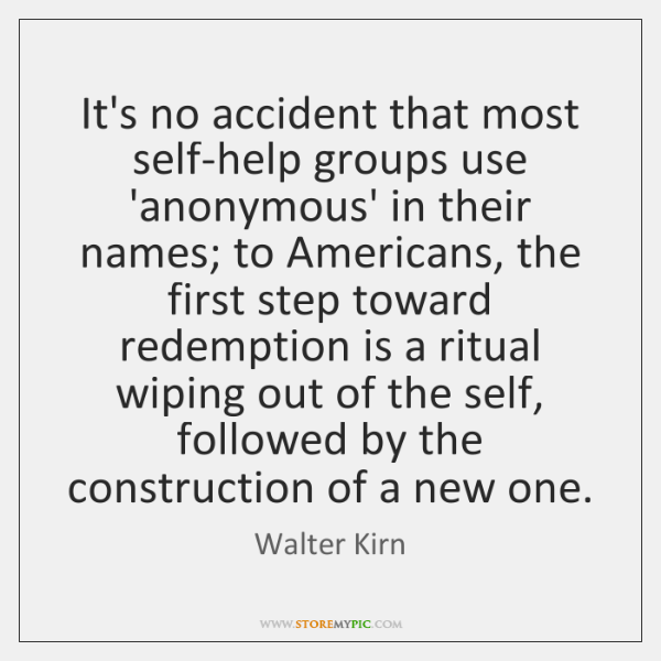 It's no accident that most self-help groups use 'anonymous' in their names; ...