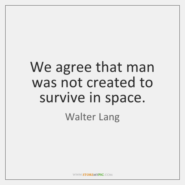 We agree that man was not created to survive in space.