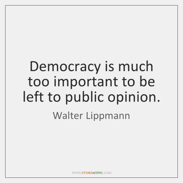 Democracy is much too important to be left to public opinion.