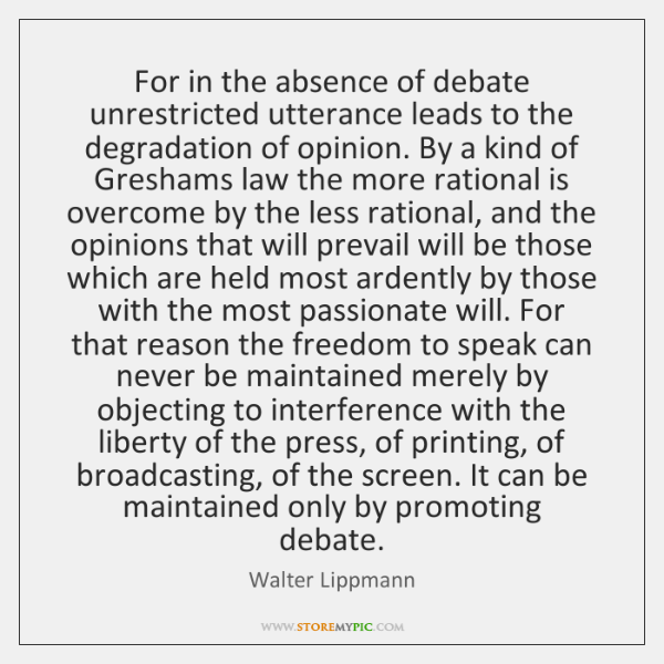 For in the absence of debate unrestricted utterance leads to the degradation ...