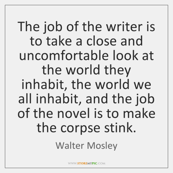 The job of the writer is to take a close and uncomfortable ...