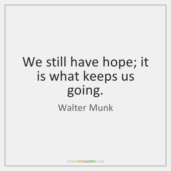 We still have hope; it is what keeps us going.