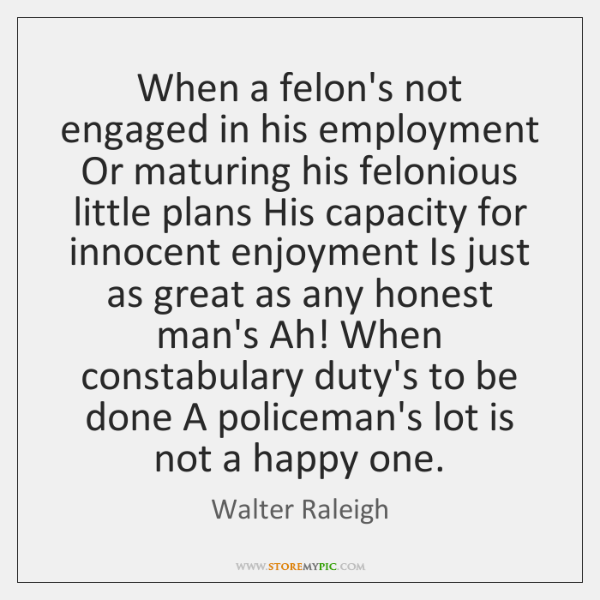 When a felon's not engaged in his employment Or maturing his felonious ...