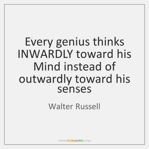 Every genius thinks INWARDLY toward his Mind instead of outwardly toward his ...