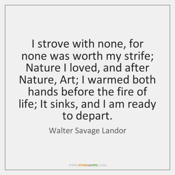 I strove with none, for none was worth my strife; Nature I ...