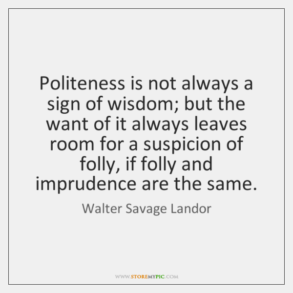 Politeness is not always a sign of wisdom; but the want of ...
