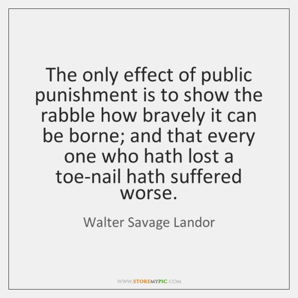 The only effect of public punishment is to show the rabble how ...